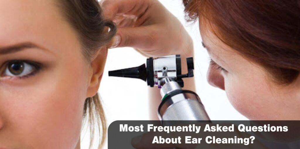 Most Frequently Asked Questions About Ear Cleaning